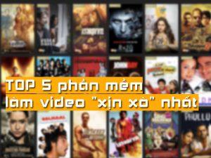 TOP 5 phần mềm làm video xịn xò nhất